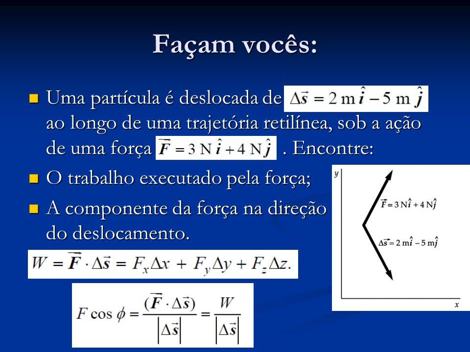 Façam vocês: Uma partícula é deslocada de ao longo de uma trajetória retilínea, sob a ação de uma força. Encontre: Uma partícula é deslocada de ao lon