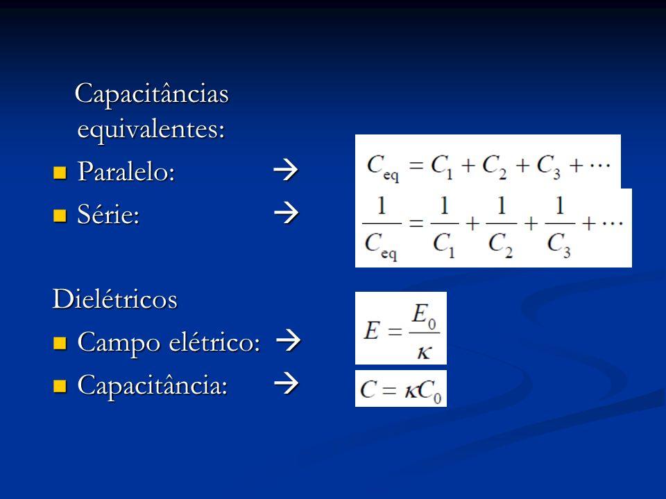 Capacitâncias equivalentes: Capacitâncias equivalentes: Paralelo: Paralelo: Série: Série: Dielétricos Campo elétrico: Campo elétrico: Capacitância: Ca