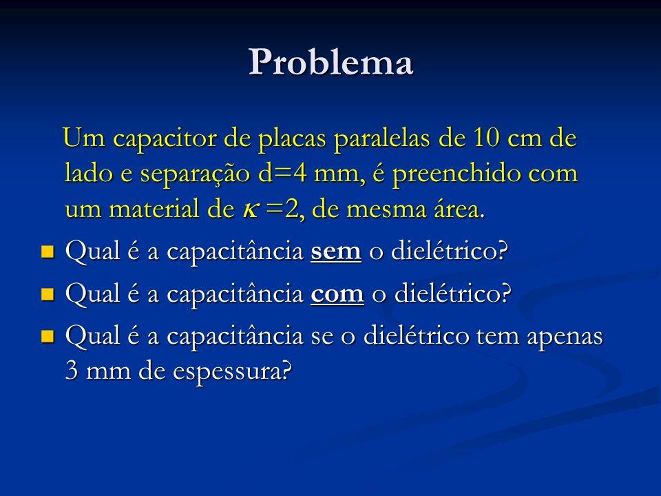 Problema Um capacitor de placas paralelas de 10 cm de lado e separação d=4 mm, é preenchido com um material de =2, de mesma área. Um capacitor de plac