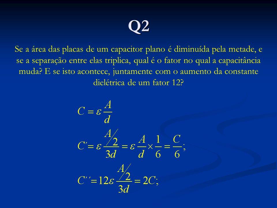 Q2 Se a área das placas de um capacitor plano é diminuída pela metade, e se a separação entre elas triplica, qual é o fator no qual a capacitância muda.