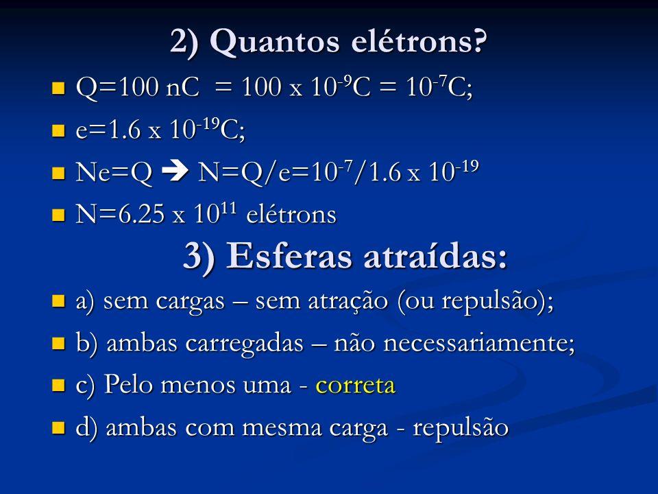 2) Quantos elétrons? Q=100 nC = 100 x 10 -9 C = 10 -7 C; Q=100 nC = 100 x 10 -9 C = 10 -7 C; e=1.6 x 10 -19 C; e=1.6 x 10 -19 C; Ne=Q N=Q/e=10 -7 /1.6