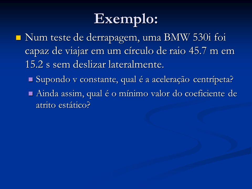 Exemplo: Num teste de derrapagem, uma BMW 530i foi capaz de viajar em um círculo de raio 45.7 m em 15.2 s sem deslizar lateralmente. Num teste de derr