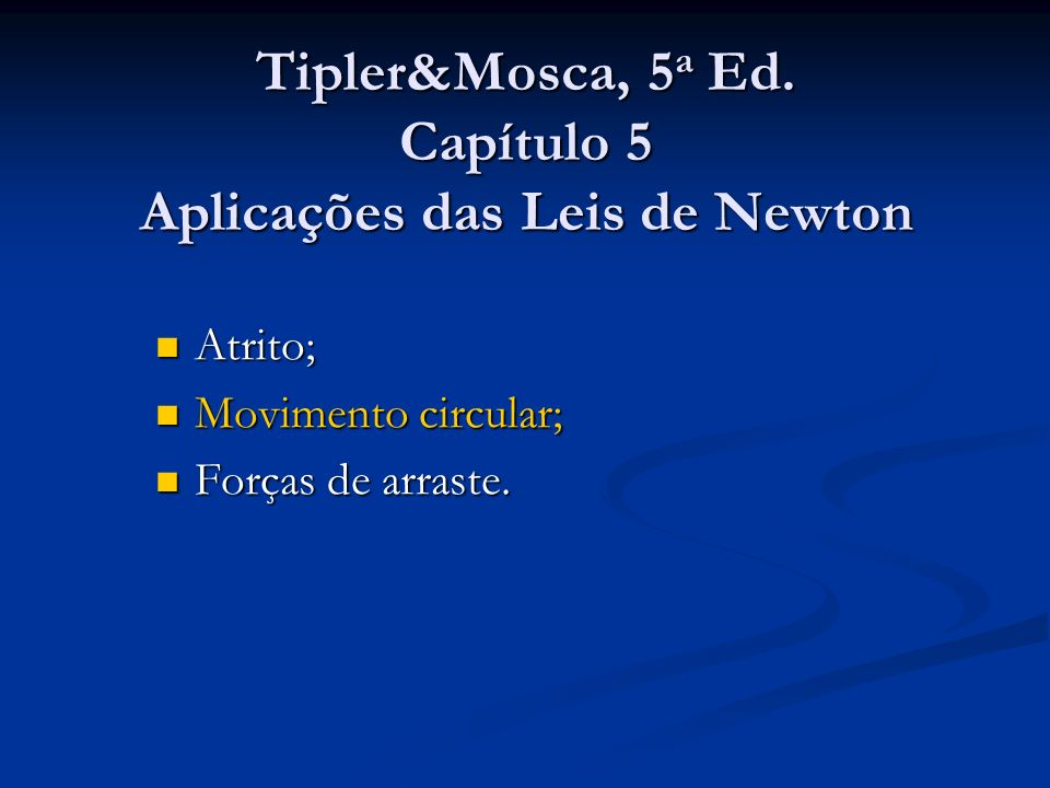 Tipler&Mosca, 5 a Ed. Capítulo 5 Aplicações das Leis de Newton Atrito; Atrito; Movimento circular; Movimento circular; Forças de arraste. Forças de ar