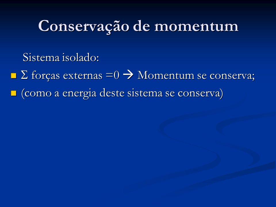 Conservação de momentum Sistema isolado: Sistema isolado: forças externas =0 Momentum se conserva; forças externas =0 Momentum se conserva; (como a en