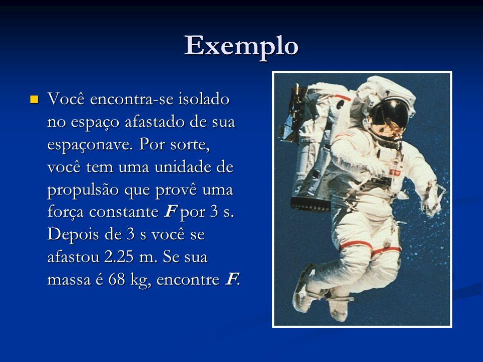 Exemplo Você encontra-se isolado no espaço afastado de sua espaçonave. Por sorte, você tem uma unidade de propulsão que provê uma força constante F po