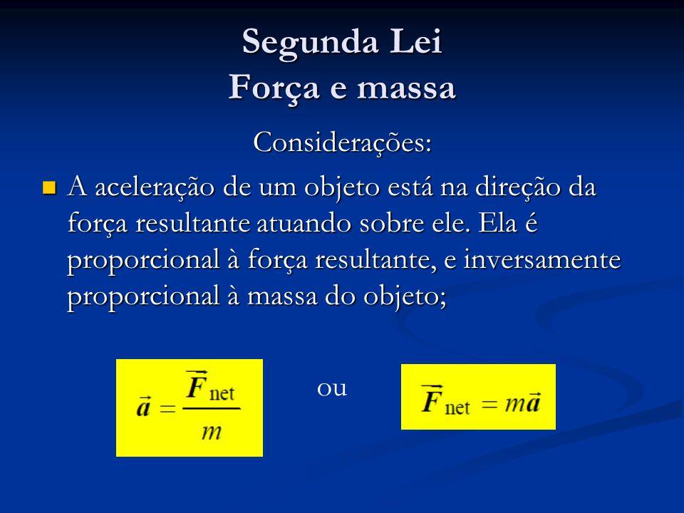Segunda Lei Força e massa Considerações: A aceleração de um objeto está na direção da força resultante atuando sobre ele. Ela é proporcional à força r