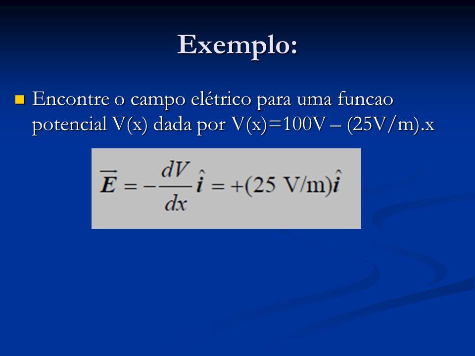 Exemplo: Encontre o campo elétrico para uma funcao potencial V(x) dada por V(x)=100V – (25V/m).x Encontre o campo elétrico para uma funcao potencial V(x) dada por V(x)=100V – (25V/m).x