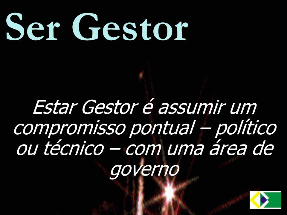 Ser Gestor Estar Gestor é assumir um compromisso pontual – político ou técnico – com uma área de governo