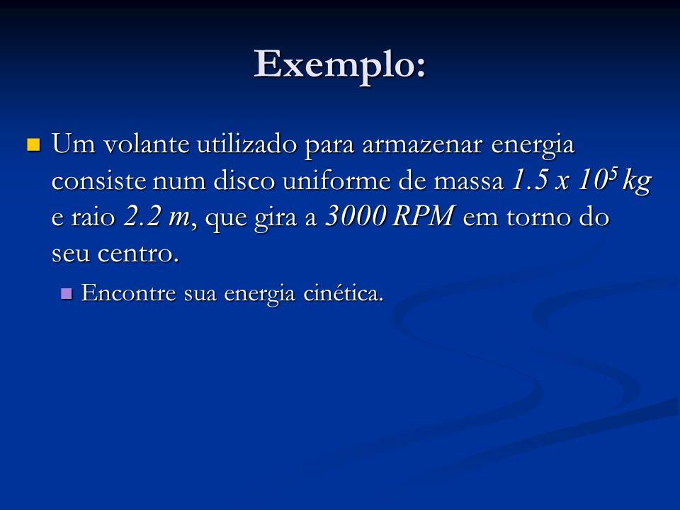 Exemplo: Um volante utilizado para armazenar energia consiste num disco uniforme de massa 1.5 x 10 5 kg e raio 2.2 m, que gira a 3000 RPM em torno do
