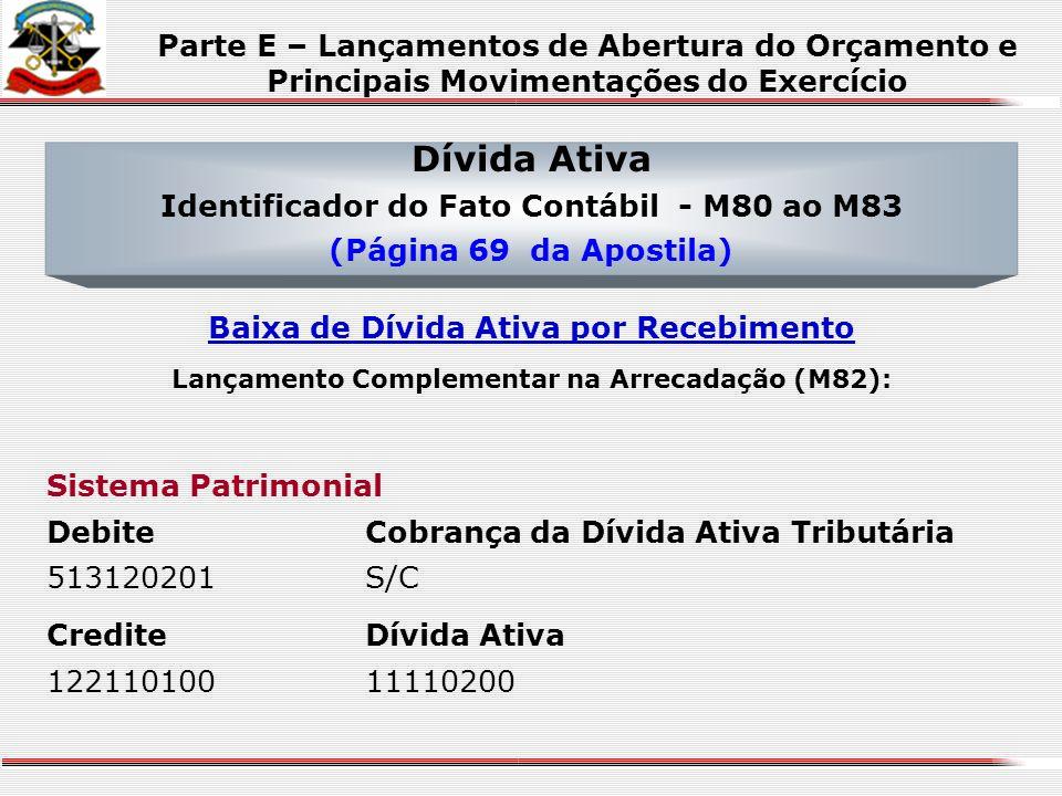 Dívida Ativa Identificador do Fato Contábil - M80 ao M83 (Página 69 da Apostila) Sistema Patrimonial DebiteDívida Ativa 12211010011110200 CrediteDívid