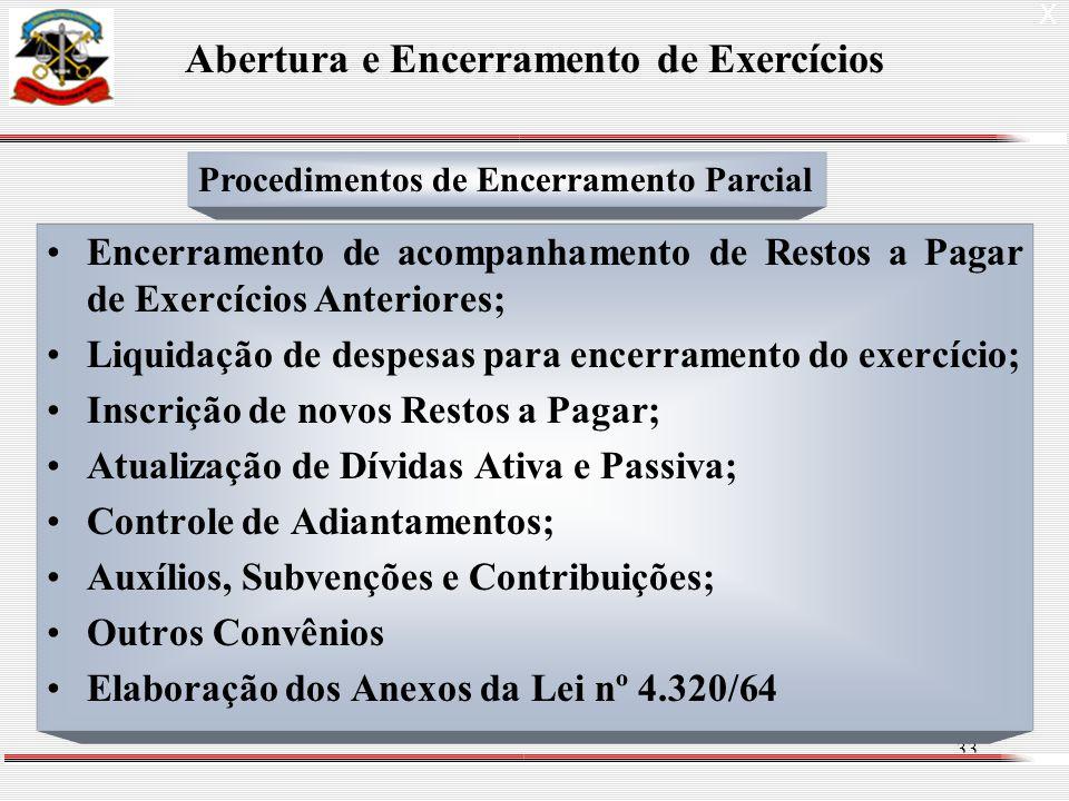 33 Encerramento de acompanhamento de Restos a Pagar de Exercícios Anteriores; Liquidação de despesas para encerramento do exercício; Inscrição de novos Restos a Pagar; Atualização de Dívidas Ativa e Passiva; Controle de Adiantamentos; Auxílios, Subvenções e Contribuições; Outros Convênios Elaboração dos Anexos da Lei nº 4.320/64 X Abertura e Encerramento de Exercícios Procedimentos de Encerramento Parcial