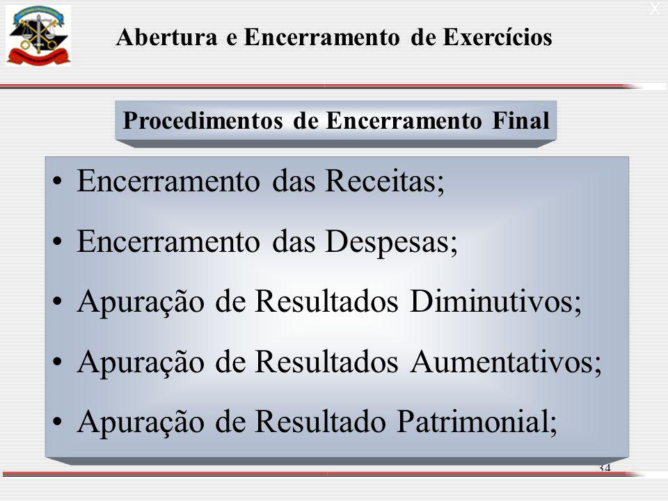 34 Encerramento das Receitas; Encerramento das Despesas; Apuração de Resultados Diminutivos; Apuração de Resultados Aumentativos; Apuração de Resultado Patrimonial; X Abertura e Encerramento de Exercícios Procedimentos de Encerramento Final