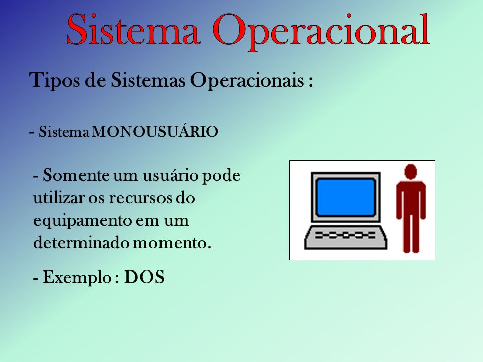 Tipos de Sistemas Operacionais : - Sistema MONOUSUÁRIO - Somente um usuário pode utilizar os recursos do equipamento em um determinado momento. - Exem