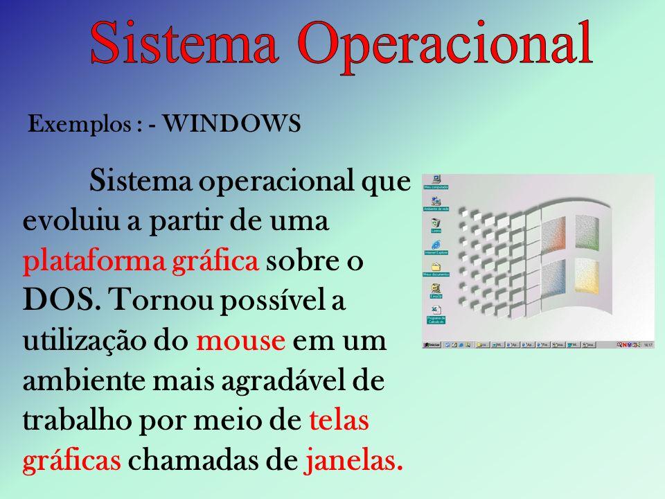 Exemplos : - WINDOWS Sistema operacional que evoluiu a partir de uma plataforma gráfica sobre o DOS. Tornou possível a utilização do mouse em um ambie