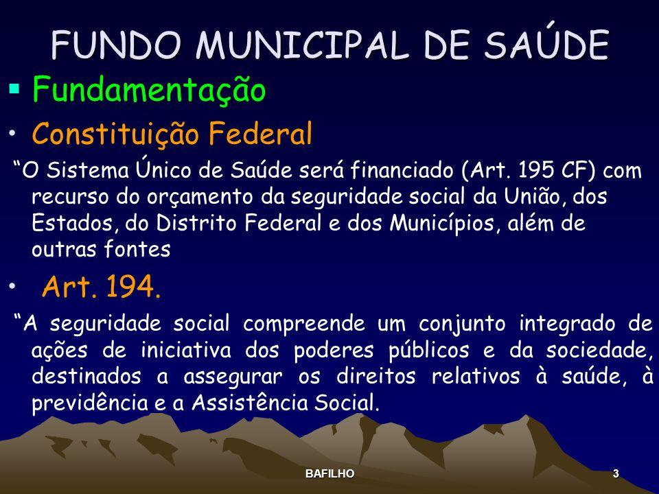 BAFILHO 3 FUNDO MUNICIPAL DE SAÚDE Fundamentação Constituição Federal O Sistema Único de Saúde será financiado (Art. 195 CF) com recurso do orçamento