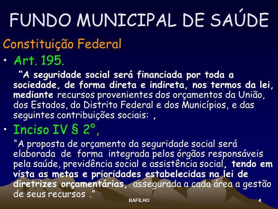 BAFILHO 4 FUNDO MUNICIPAL DE SAÚDE Constituição Federal Art. 195. A seguridade social será financiada por toda a sociedade, de forma direta e indireta