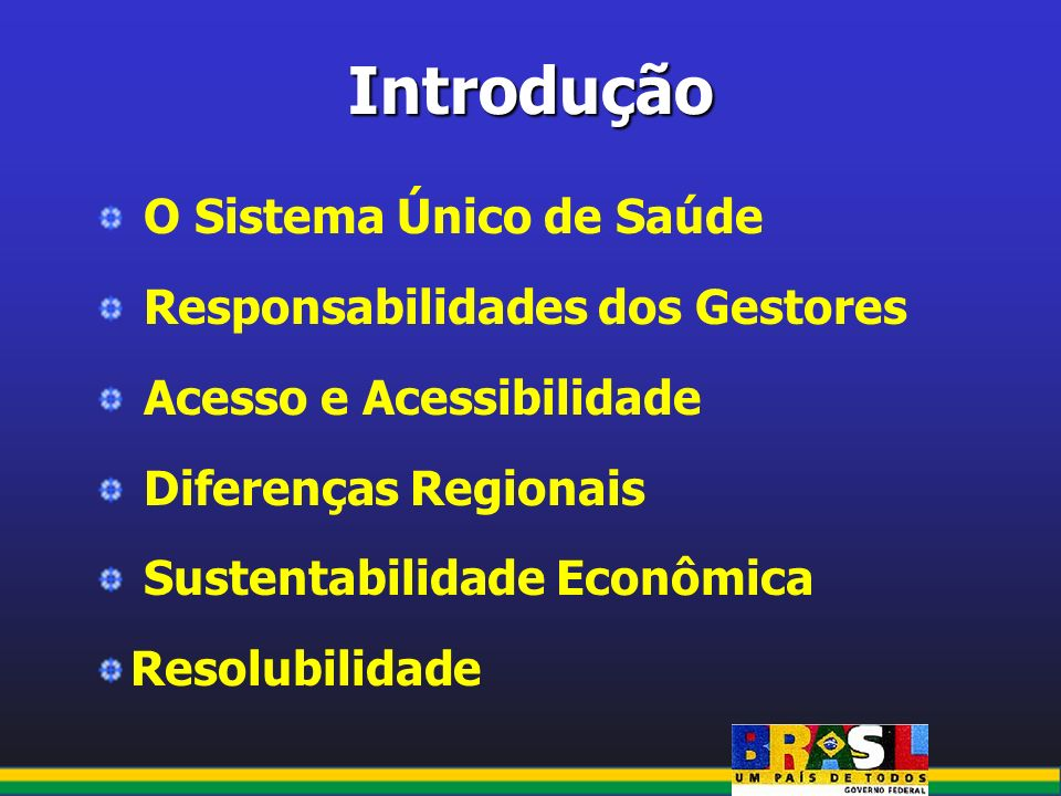Introdução O Sistema Único de Saúde Responsabilidades dos Gestores Acesso e Acessibilidade Diferenças Regionais Sustentabilidade Econômica Resolubilid