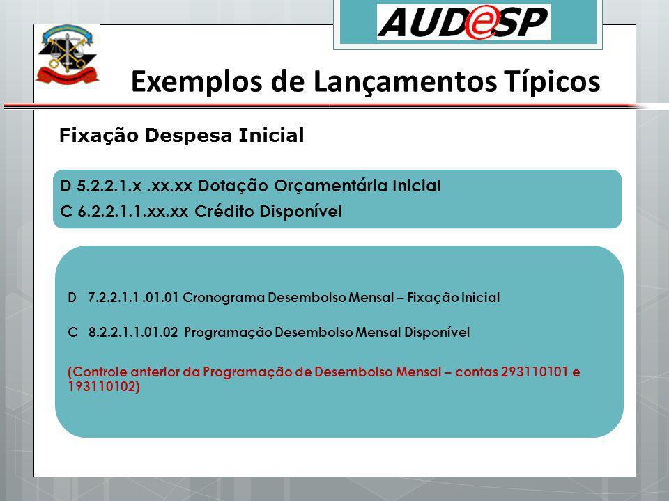 Exemplos de Lançamentos Típicos Fixação Despesa Inicial D 5.2.2.1.x.xx.xx Dotação Orçamentária Inicial C 6.2.2.1.1.xx.xx Crédito Disponível D 7.2.2.1.