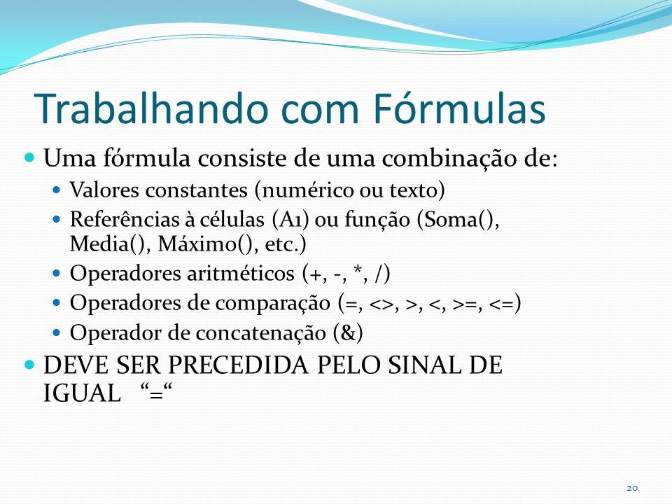 Trabalhando com Fórmulas Uma fórmula consiste de uma combinação de: Valores constantes (numérico ou texto) Referências à células (A1) ou função (Soma(), Media(), Máximo(), etc.) Operadores aritméticos (+, -, *, /) Operadores de comparação (=, <>, >, =, <=) Operador de concatenação (&) DEVE SER PRECEDIDA PELO SINAL DE IGUAL = 20
