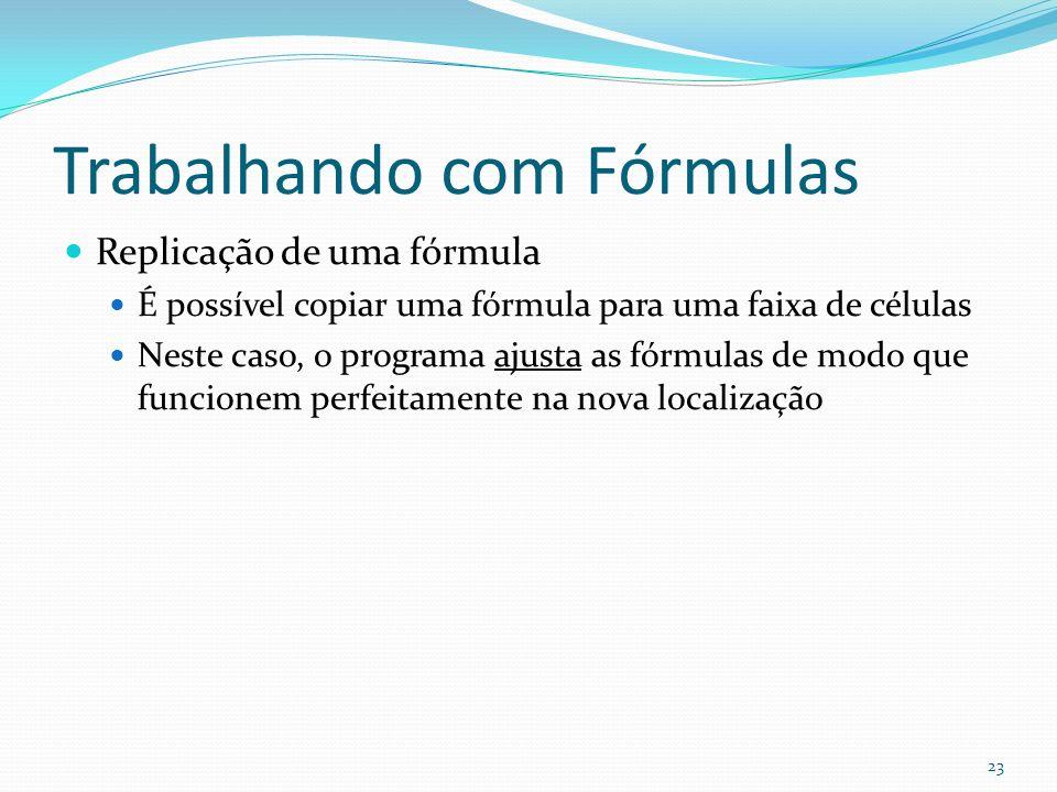 Trabalhando com Fórmulas Replicação de uma fórmula É possível copiar uma fórmula para uma faixa de células Neste caso, o programa ajusta as fórmulas de modo que funcionem perfeitamente na nova localização 23