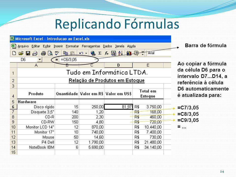 Replicando Fórmulas 24 Ao copiar a fórmula da célula D6 para o intervalo D7...D14, a referência à célula D6 automaticamente é atualizada para: =C7/3,05 =C8/3,05 =C9/3,05 =...