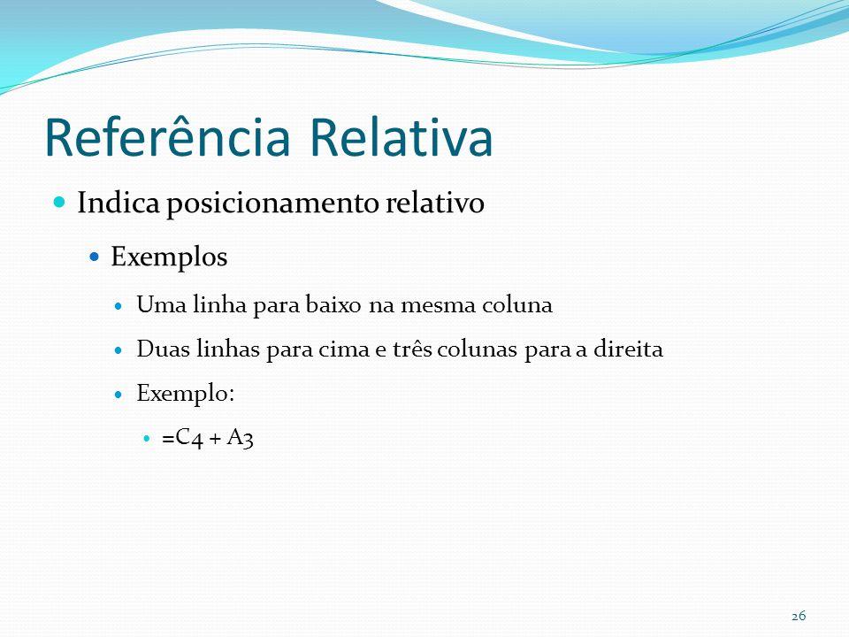Referência Relativa Indica posicionamento relativo Exemplos Uma linha para baixo na mesma coluna Duas linhas para cima e três colunas para a direita Exemplo: =C4 + A3 26