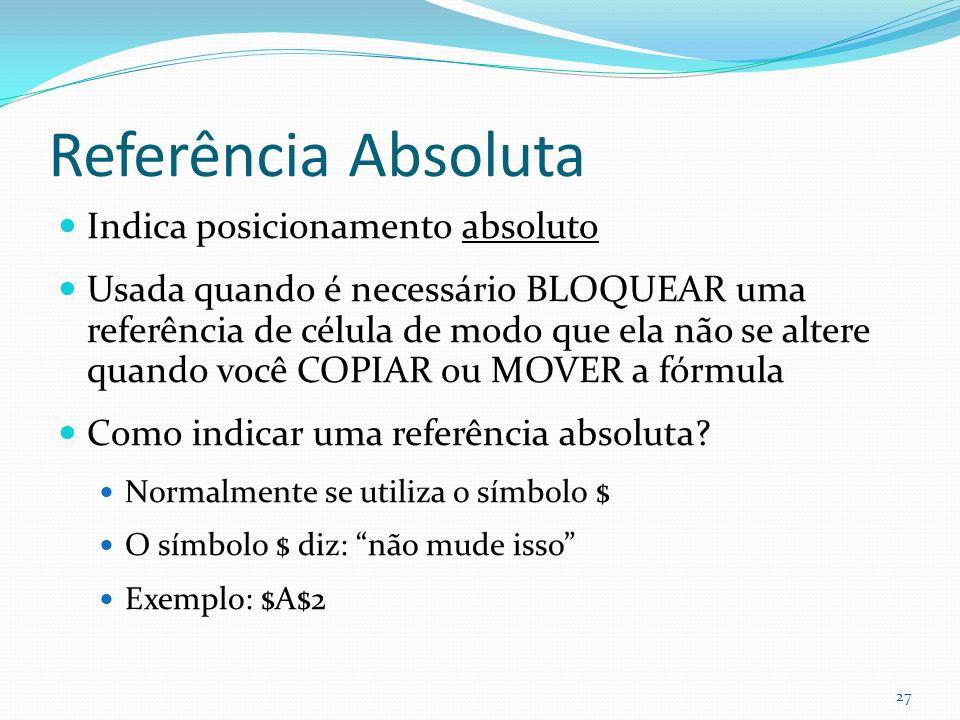 Referência Absoluta Indica posicionamento absoluto Usada quando é necessário BLOQUEAR uma referência de célula de modo que ela não se altere quando você COPIAR ou MOVER a fórmula Como indicar uma referência absoluta.