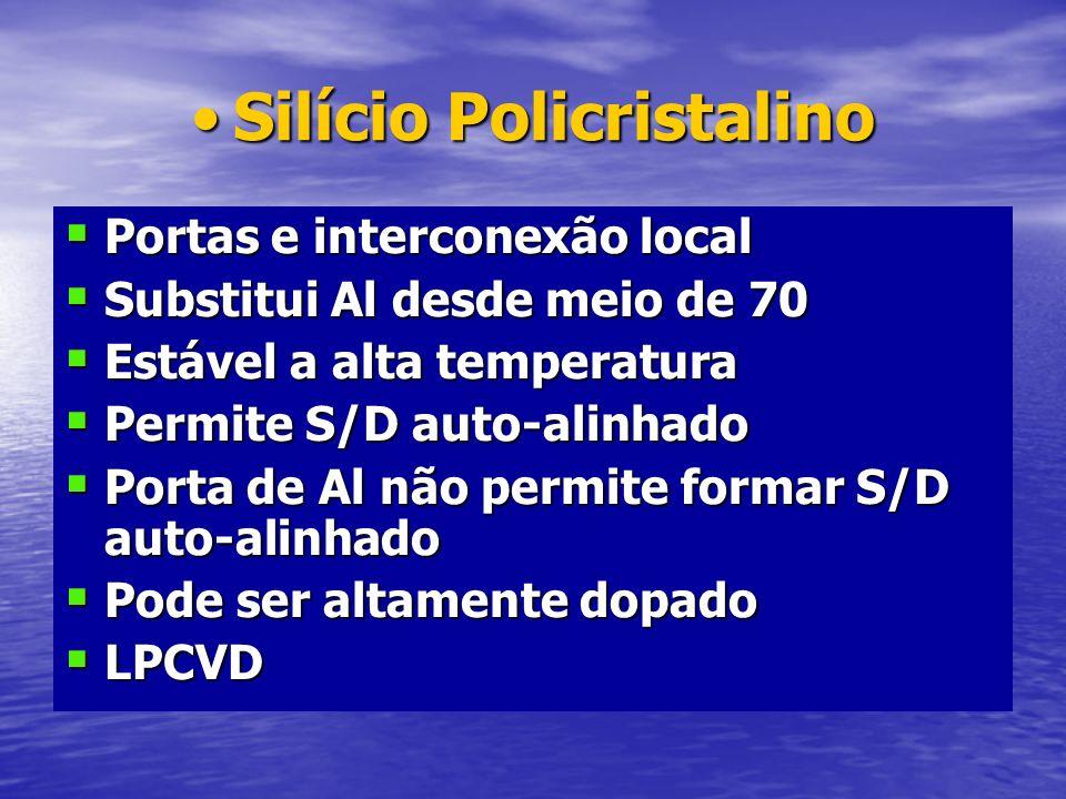 Silício PolicristalinoSilício Policristalino Portas e interconexão local Portas e interconexão local Substitui Al desde meio de 70 Substitui Al desde