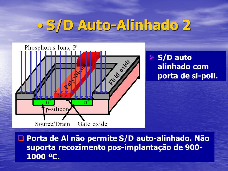 S/D Auto-Alinhado 2S/D Auto-Alinhado 2 S/D auto alinhado com porta de si-poli. Porta de Al não permite S/D auto-alinhado. Não suporta recozimento pos-