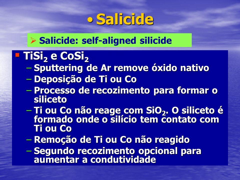SalicideSalicide TiSi 2 e CoSi 2 TiSi 2 e CoSi 2 –Sputtering de Ar remove óxido nativo –Deposição de Ti ou Co –Processo de recozimento para formar o s