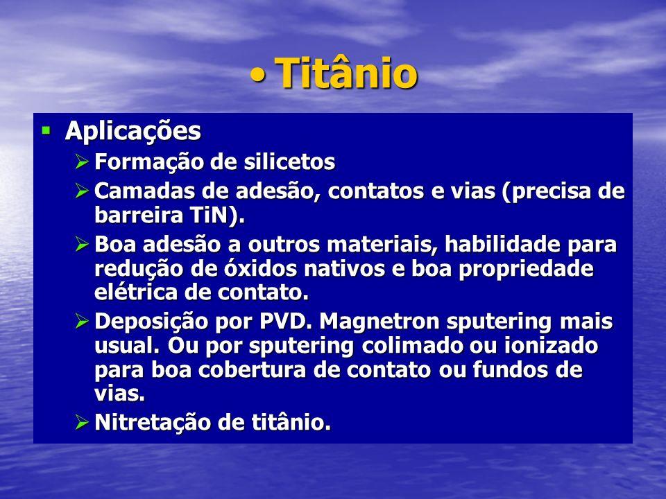 TitânioTitânio Aplicações Aplicações Formação de silicetos Formação de silicetos Camadas de adesão, contatos e vias (precisa de barreira TiN). Camadas
