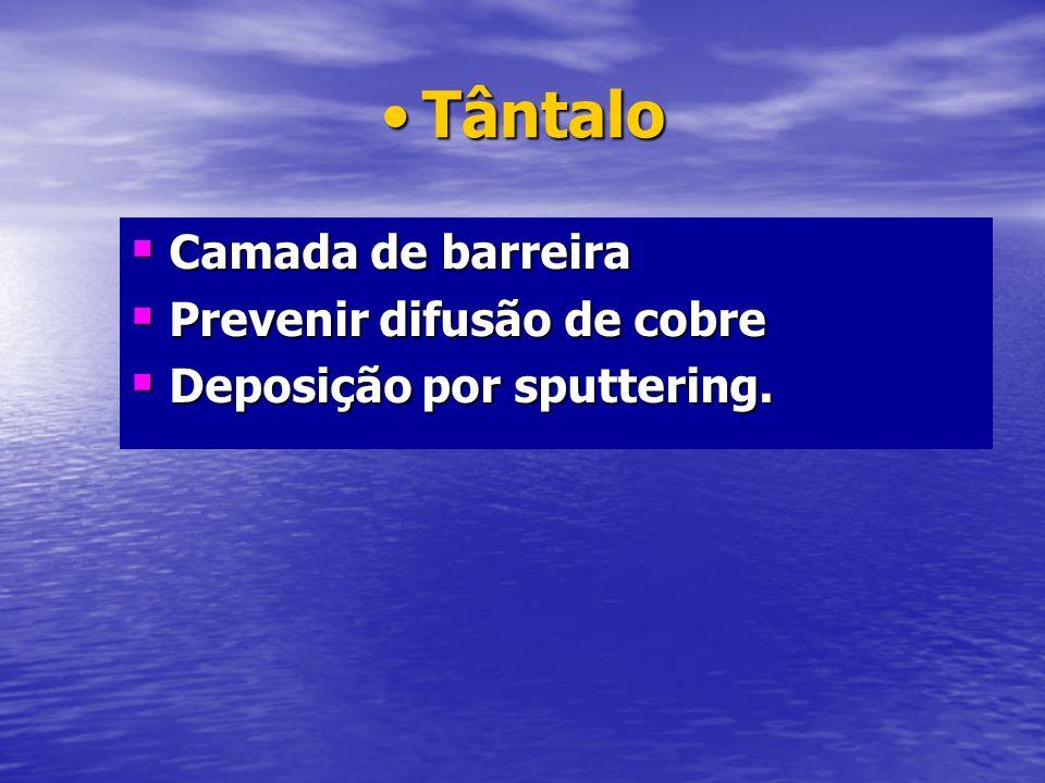 TântaloTântalo Camada de barreira Camada de barreira Prevenir difusão de cobre Prevenir difusão de cobre Deposição por sputtering. Deposição por sputt