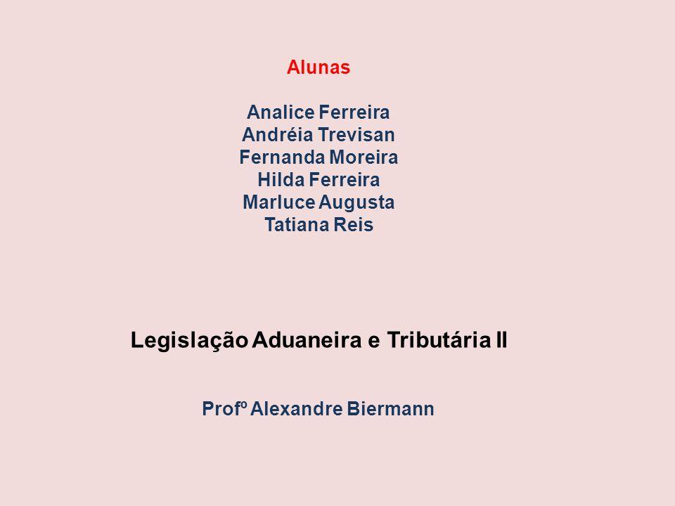 Alunas Analice Ferreira Andréia Trevisan Fernanda Moreira Hilda Ferreira Marluce Augusta Tatiana Reis Legislação Aduaneira e Tributária II Profº Alexa