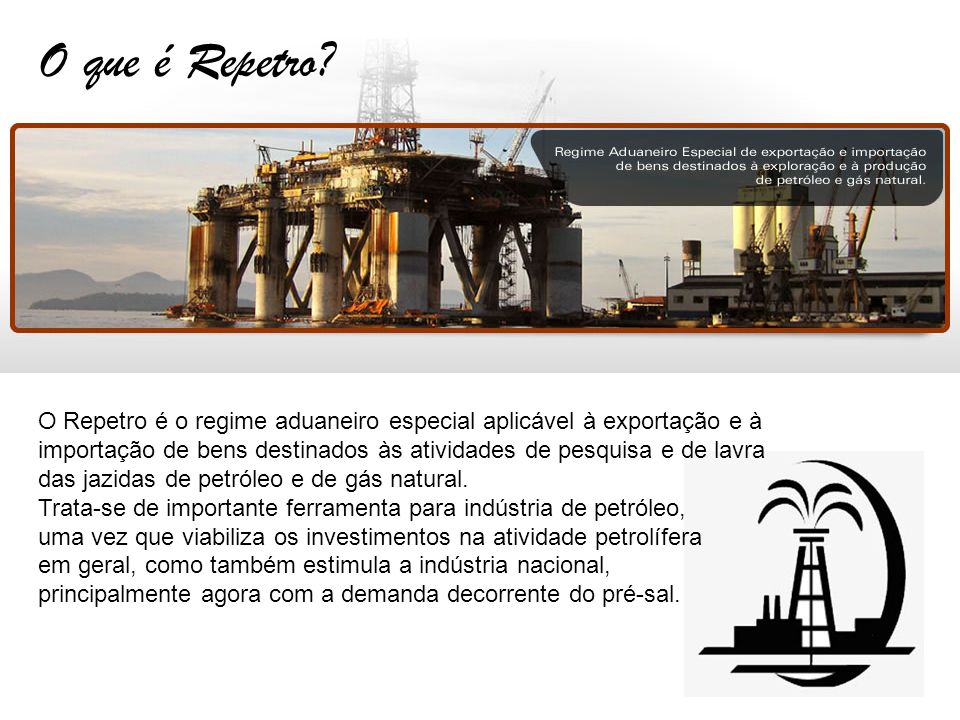 O que é Repetro? O Repetro é o regime aduaneiro especial aplicável à exportação e à importação de bens destinados às atividades de pesquisa e de lavra