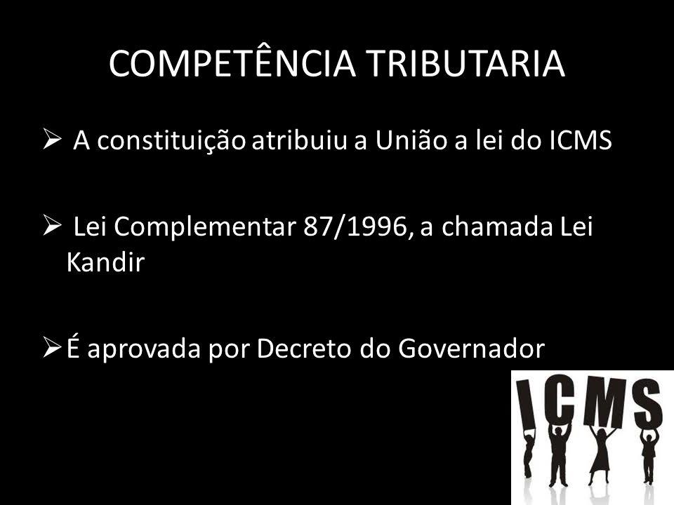 COMPETÊNCIA TRIBUTARIA A constituição atribuiu a União a lei do ICMS Lei Complementar 87/1996, a chamada Lei Kandir É aprovada por Decreto do Governador