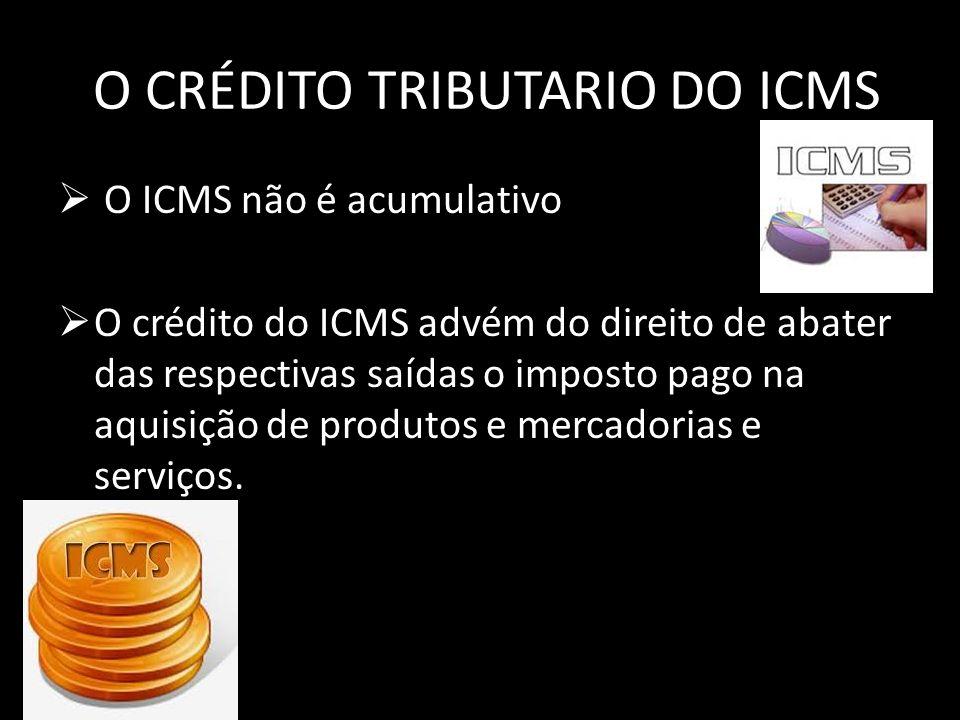 O CRÉDITO TRIBUTARIO DO ICMS O ICMS não é acumulativo O crédito do ICMS advém do direito de abater das respectivas saídas o imposto pago na aquisição de produtos e mercadorias e serviços.