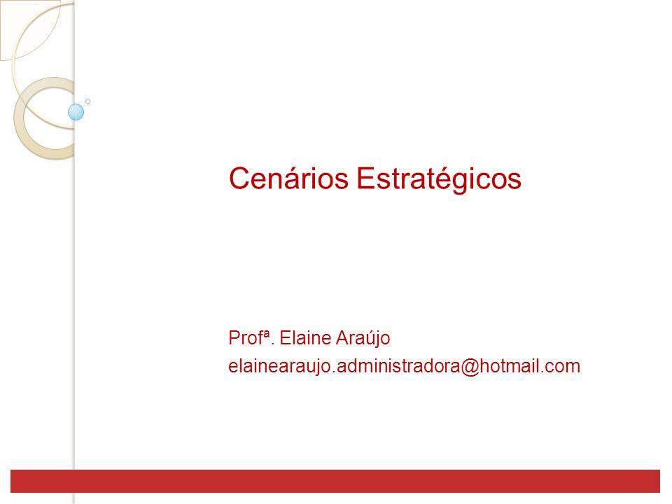 Cenários Estratégicos Profª. Elaine Araújo elainearaujo.administradora@hotmail.com