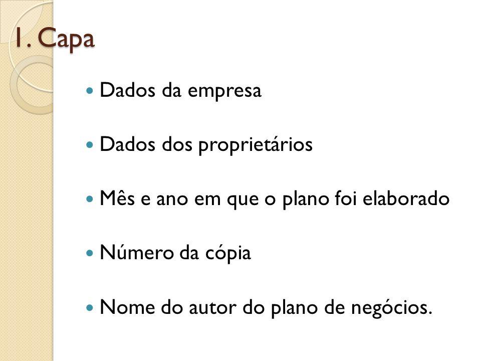 1. Capa Dados da empresa Dados dos proprietários Mês e ano em que o plano foi elaborado Número da cópia Nome do autor do plano de negócios.