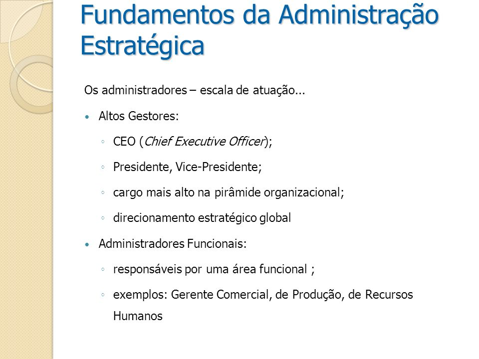 Fundamentos da Administração Estratégica Os administradores – escala de atuação... Altos Gestores: CEO (Chief Executive Officer); Presidente, Vice-Pre