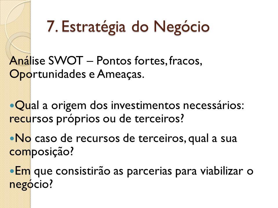 7. Estratégia do Negócio Análise SWOT – Pontos fortes, fracos, Oportunidades e Ameaças. Qual a origem dos investimentos necessários: recursos próprios