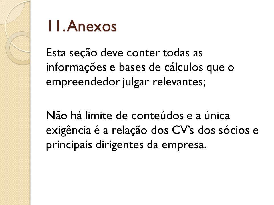 11. Anexos Esta seção deve conter todas as informações e bases de cálculos que o empreendedor julgar relevantes; Não há limite de conteúdos e a única