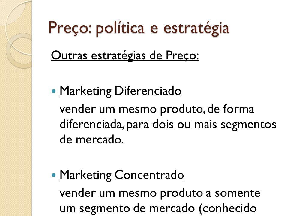 Preço: política e estratégia Outras estratégias de Preço: Marketing Diferenciado vender um mesmo produto, de forma diferenciada, para dois ou mais seg