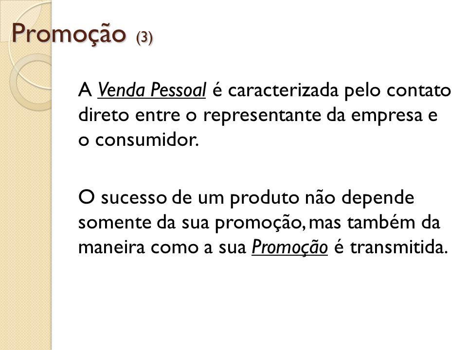 Promoção (3) A Venda Pessoal é caracterizada pelo contato direto entre o representante da empresa e o consumidor. O sucesso de um produto não depende