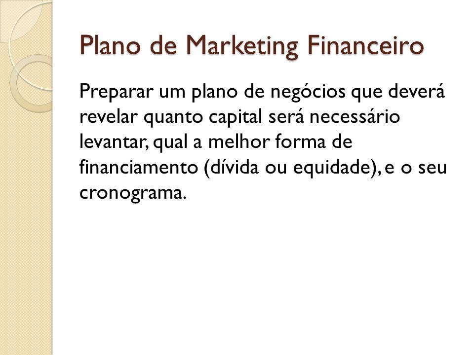 Plano de Marketing Financeiro Preparar um plano de negócios que deverá revelar quanto capital será necessário levantar, qual a melhor forma de financi