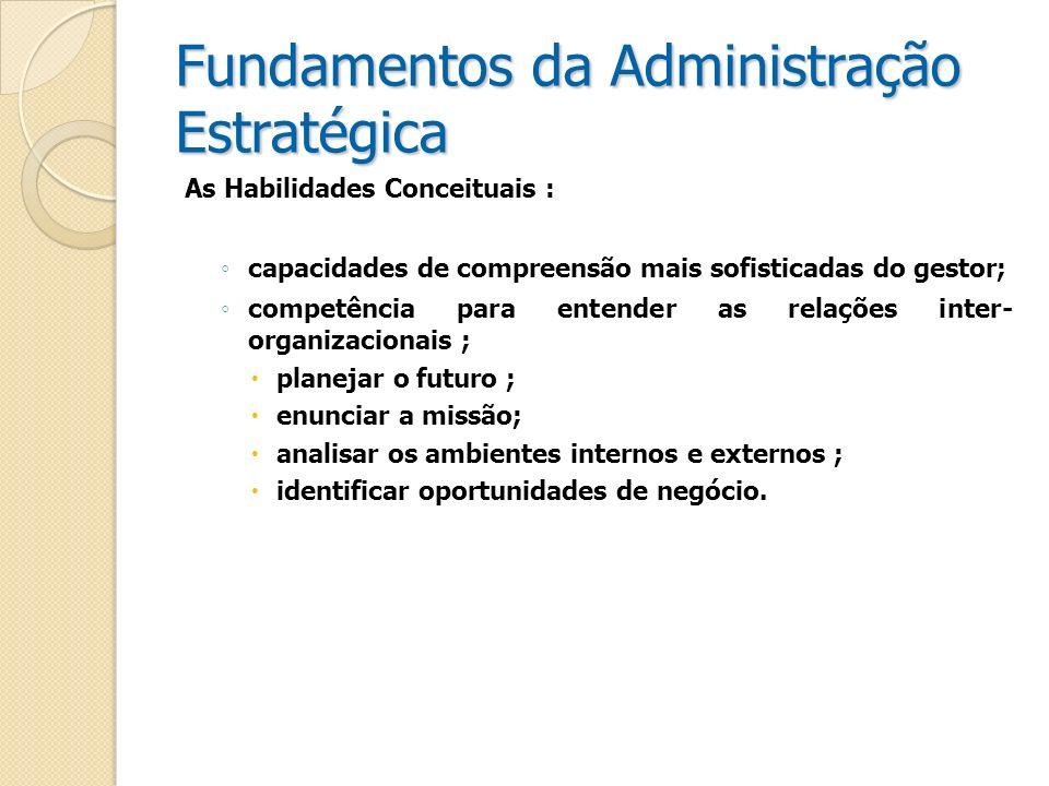 Fundamentos da Administração Estratégica As Habilidades Conceituais : capacidades de compreensão mais sofisticadas do gestor; competência para entende