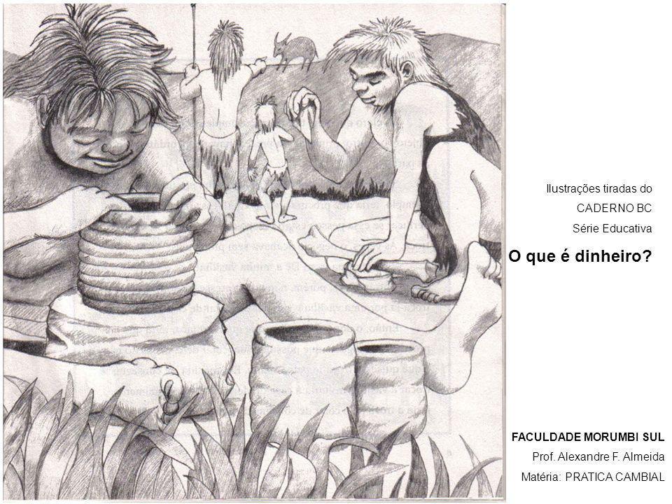 Ilustrações tiradas do CADERNO BC Série Educativa O que é dinheiro? FACULDADE MORUMBI SUL Prof. Alexandre F. Almeida Matéria: PRATICA CAMBIAL