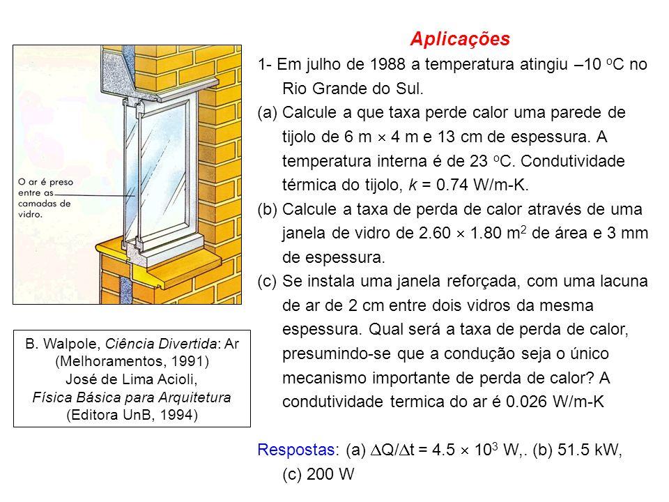 Aplicações 1- Em julho de 1988 a temperatura atingiu –10 o C no Rio Grande do Sul. (a)Calcule a que taxa perde calor uma parede de tijolo de 6 m 4 m e