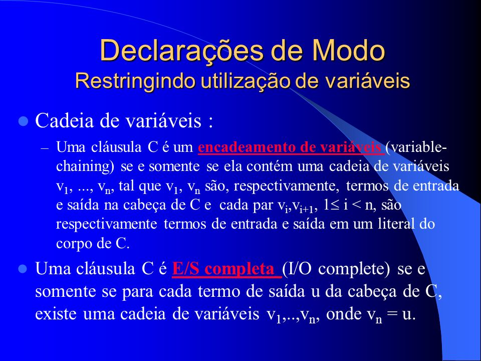 Declarações de Modo Restringindo utilização de variáveis Cadeia de variáveis : – Uma cláusula C é um encadeamento de variáveis (variable- chaining) se e somente se ela contém uma cadeia de variáveis v 1,..., v n, tal que v 1, v n são, respectivamente, termos de entrada e saída na cabeça de C e cada par v i,v i+1, 1 i < n, são respectivamente termos de entrada e saída em um literal do corpo de C.encadeamento de variáveis Uma cláusula C é E/S completa (I/O complete) se e somente se para cada termo de saída u da cabeça de C, existe uma cadeia de variáveis v 1,..,v n, onde v n = u.E/S completa
