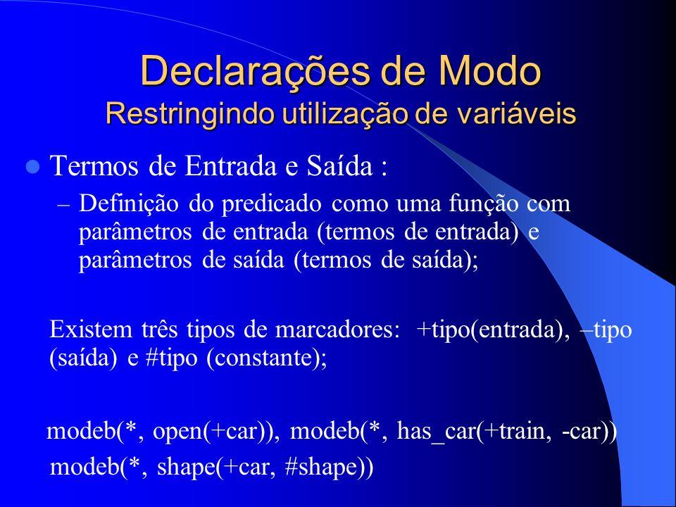 Declarações de Modo Restringindo utilização de variáveis Termos de Entrada e Saída : – Definição do predicado como uma função com parâmetros de entrada (termos de entrada) e parâmetros de saída (termos de saída); Existem três tipos de marcadores: +tipo(entrada), –tipo (saída) e #tipo (constante); modeb(*, open(+car)), modeb(*, has_car(+train, -car)) modeb(*, shape(+car, #shape))