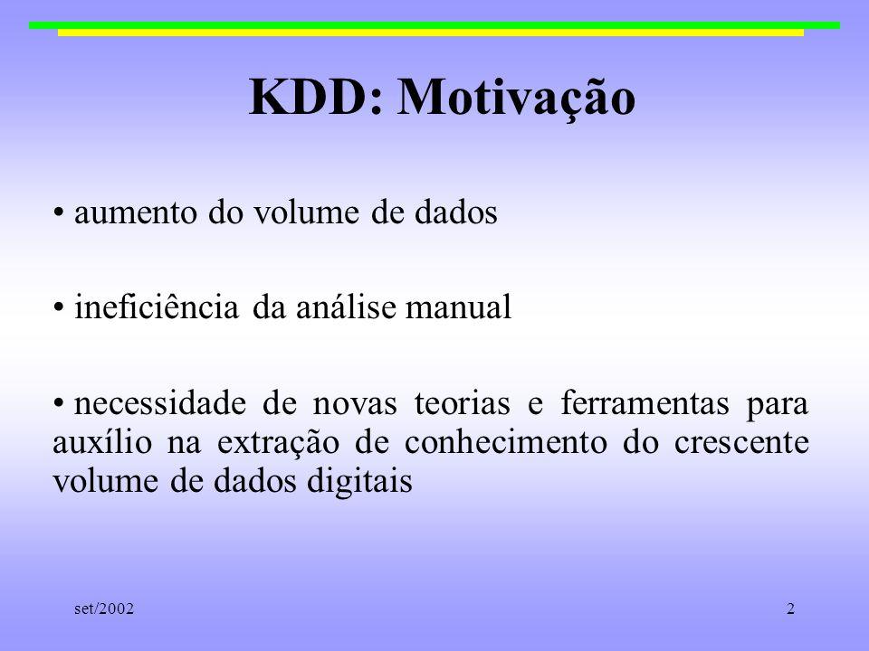 set/20022 KDD: Motivação aumento do volume de dados ineficiência da análise manual necessidade de novas teorias e ferramentas para auxílio na extração